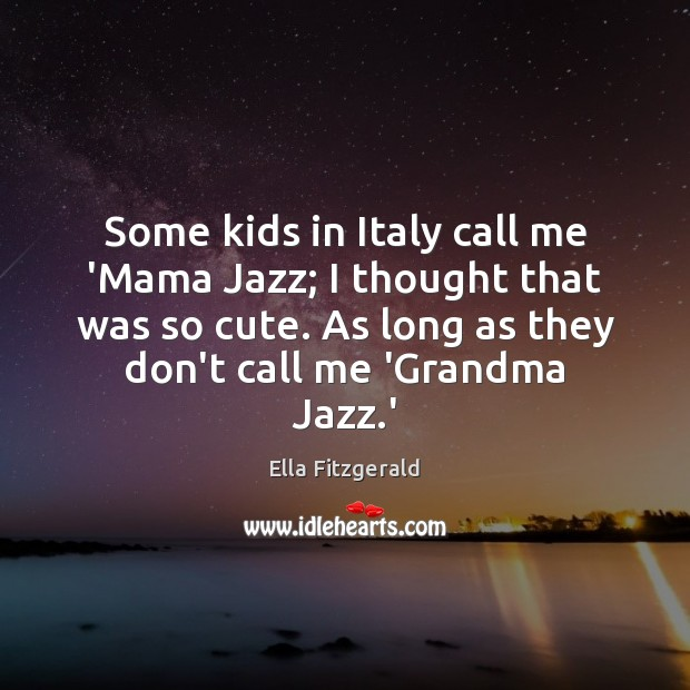 Some kids in Italy call me 'Mama Jazz; I thought that was Image