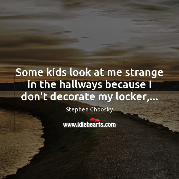 Some kids look at me strange in the hallways because I don't decorate my locker,… Stephen Chbosky Picture Quote