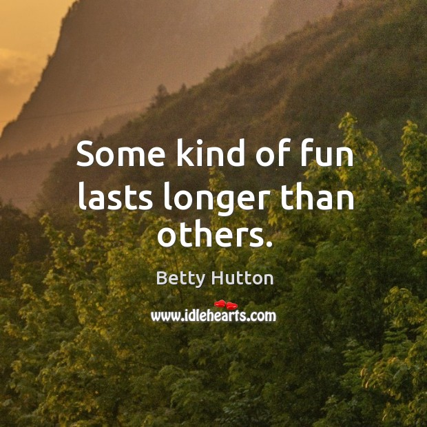 Some kind of fun lasts longer than others. Image