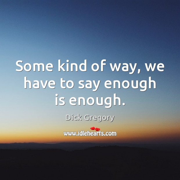Some kind of way, we have to say enough is enough. Image