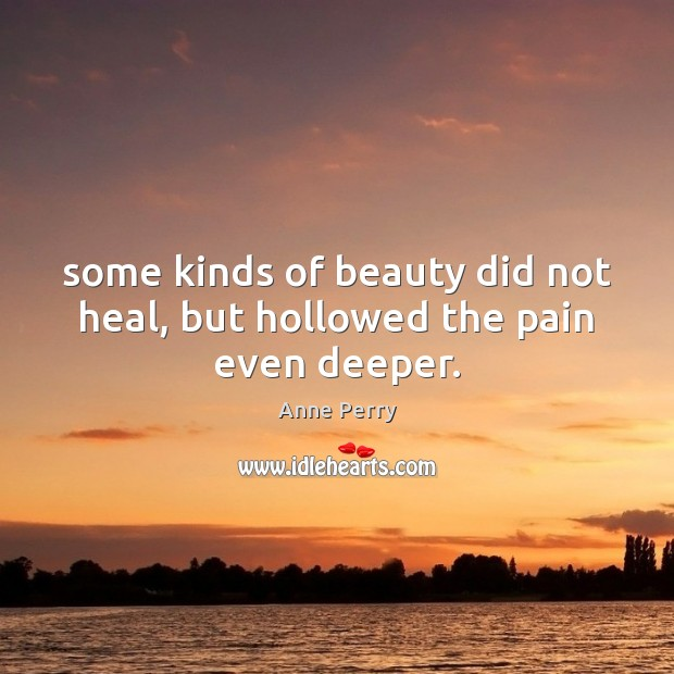 Image, Some kinds of beauty did not heal, but hollowed the pain even deeper.