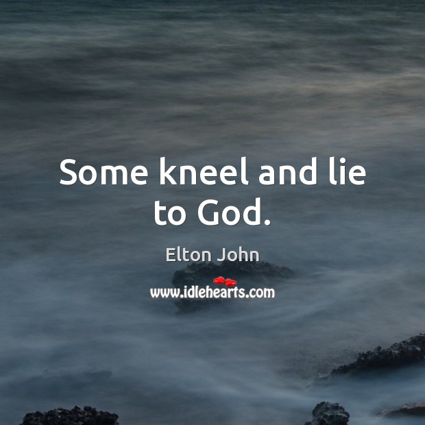 Some kneel and lie to God. Elton John Picture Quote