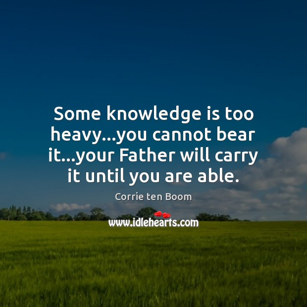 Some knowledge is too heavy…you cannot bear it…your Father will Corrie ten Boom Picture Quote