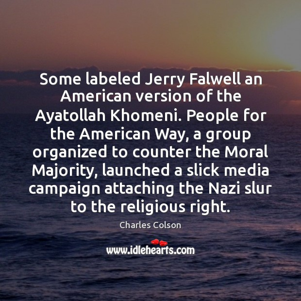 Some labeled Jerry Falwell an American version of the Ayatollah Khomeni. People Charles Colson Picture Quote