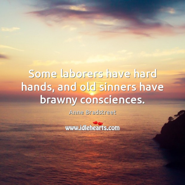 Image, Some laborers have hard hands, and old sinners have brawny consciences.