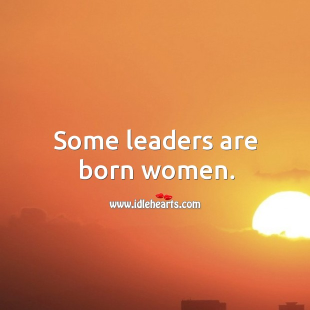 Some leaders are born women. Image