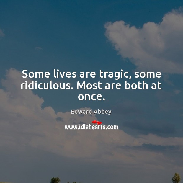 Some lives are tragic, some ridiculous. Most are both at once. Edward Abbey Picture Quote