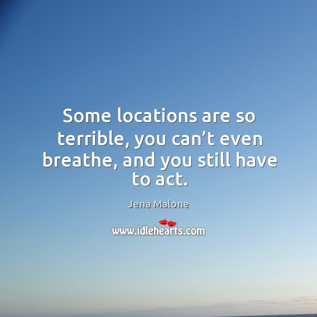 Some locations are so terrible, you can't even breathe, and you still have to act. Jena Malone Picture Quote