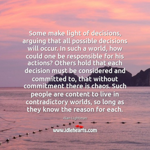 Some make light of decisions, arguing that all possible decisions will occur. Alan Lightman Picture Quote