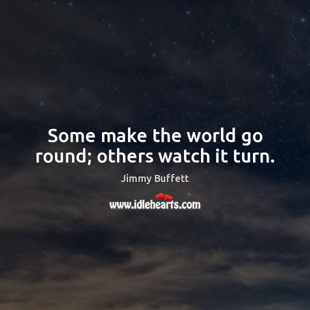 Some make the world go round; others watch it turn. Jimmy Buffett Picture Quote