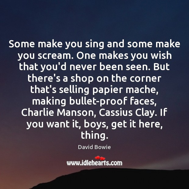 Some make you sing and some make you scream. One makes you David Bowie Picture Quote
