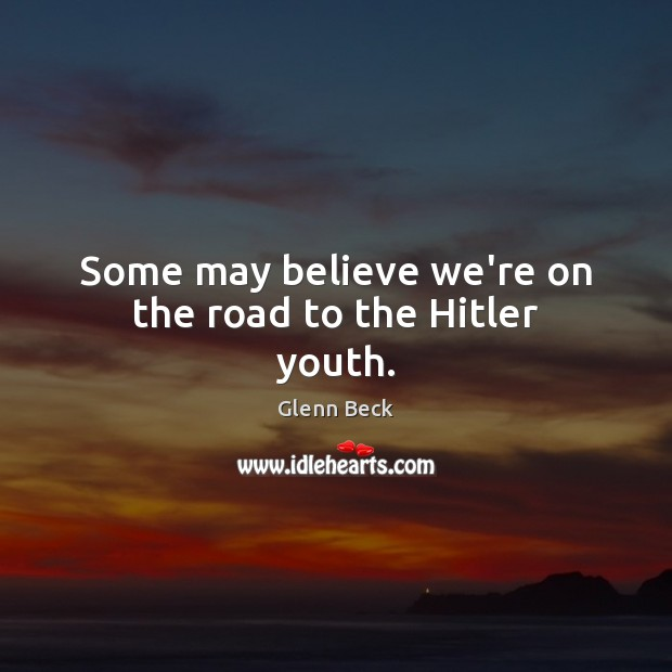 Some may believe we're on the road to the Hitler youth. Glenn Beck Picture Quote