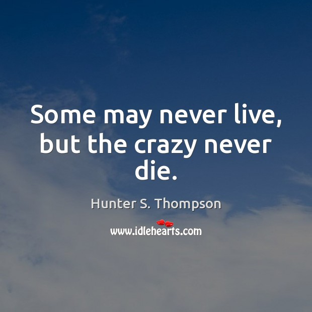 Some may never live, but the crazy never die. Hunter S. Thompson Picture Quote