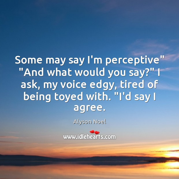 "Some may say I'm perceptive"" ""And what would you say?"" I ask, Agree Quotes Image"