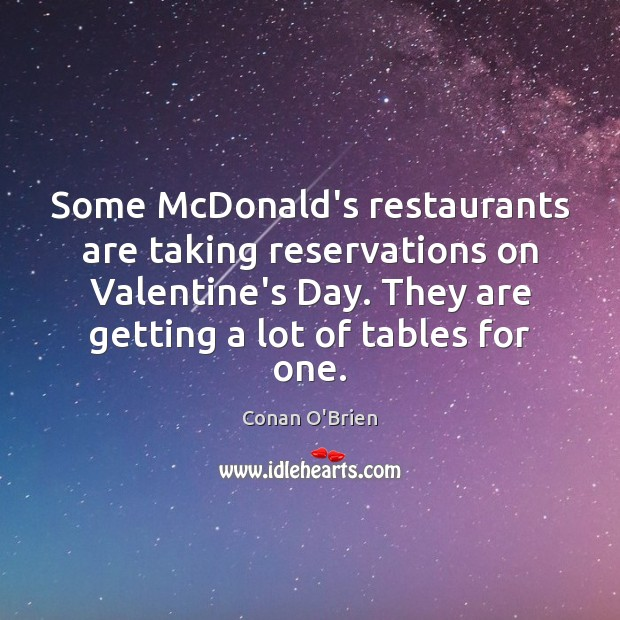 Some McDonald's restaurants are taking reservations on Valentine's Day. They are getting Conan O'Brien Picture Quote