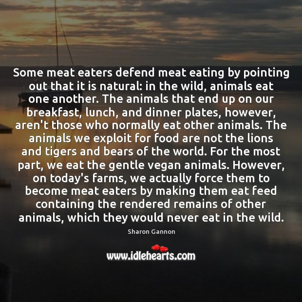 Some meat eaters defend meat eating by pointing out that it is Sharon Gannon Picture Quote