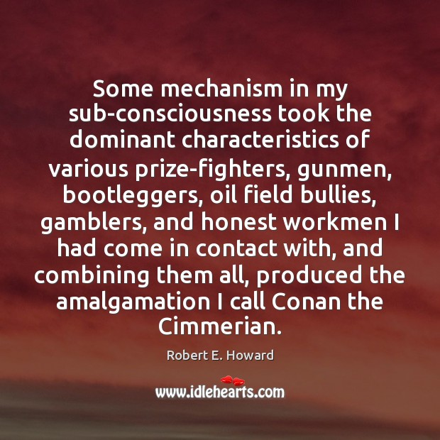 Some mechanism in my sub-consciousness took the dominant characteristics of various prize-fighters, Robert E. Howard Picture Quote