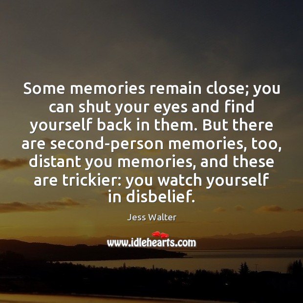 Some memories remain close; you can shut your eyes and find yourself Jess Walter Picture Quote