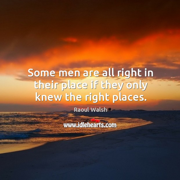 Some men are all right in their place if they only knew the right places. Image