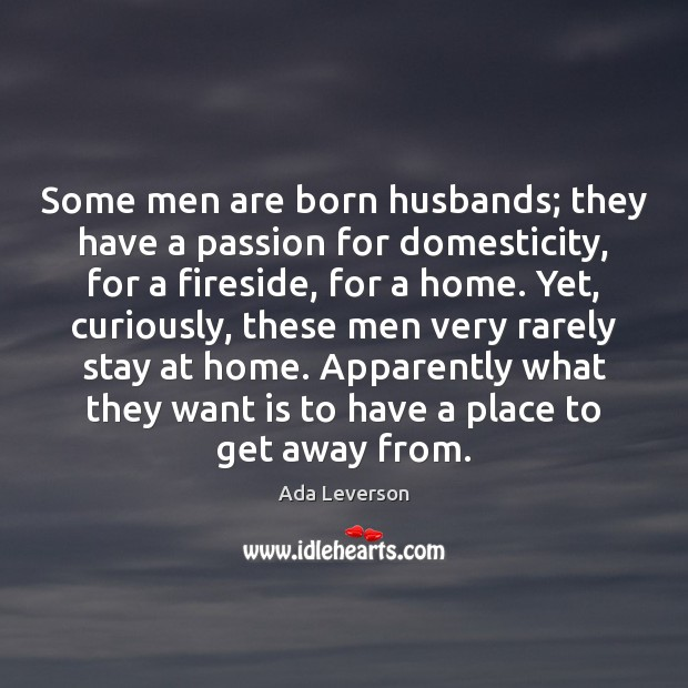 Some men are born husbands; they have a passion for domesticity, for Ada Leverson Picture Quote