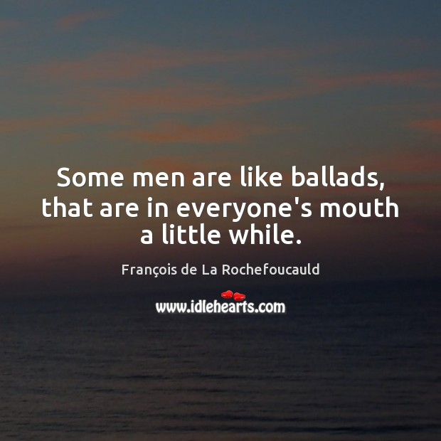 Image, Some men are like ballads, that are in everyone's mouth a little while.