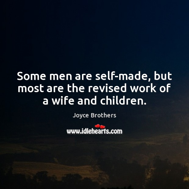 Some men are self-made, but most are the revised work of a wife and children. Joyce Brothers Picture Quote
