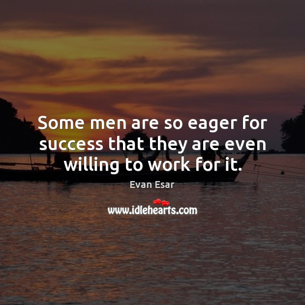 Some men are so eager for success that they are even willing to work for it. Evan Esar Picture Quote