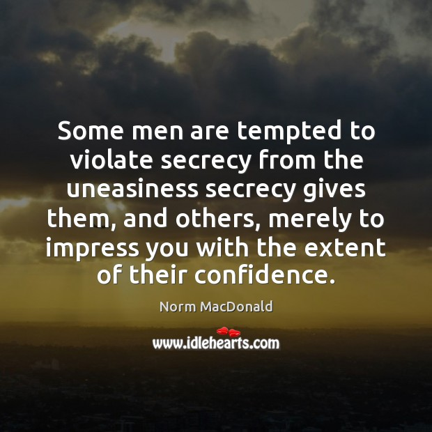 Some men are tempted to violate secrecy from the uneasiness secrecy gives Norm MacDonald Picture Quote