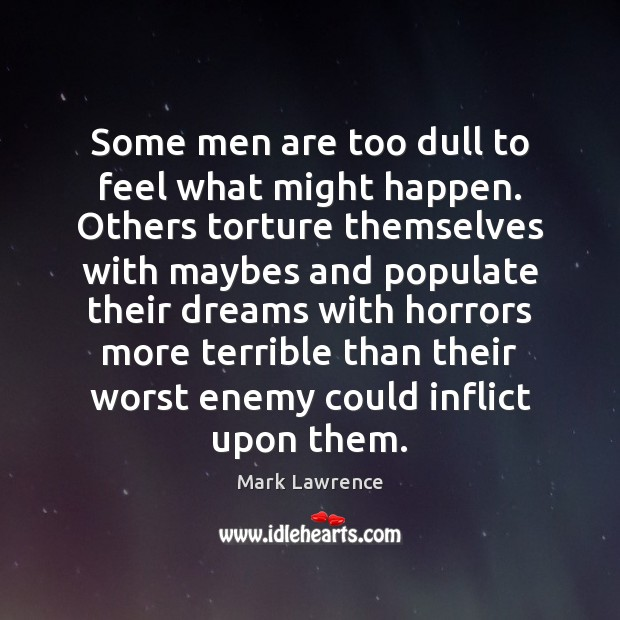 Mark Lawrence Picture Quote image saying: Some men are too dull to feel what might happen. Others torture