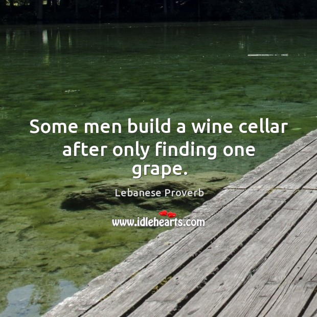 Some men build a wine cellar after only finding one grape. Lebanese Proverbs Image