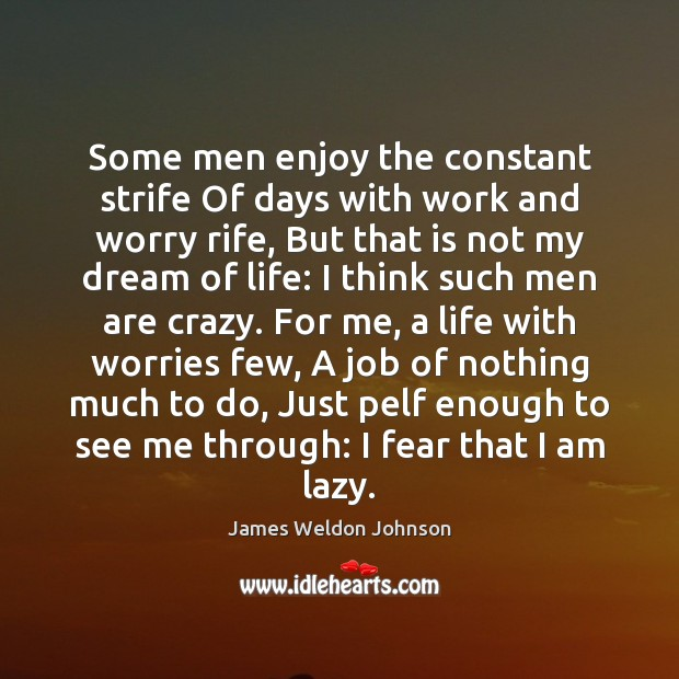 Some men enjoy the constant strife Of days with work and worry James Weldon Johnson Picture Quote
