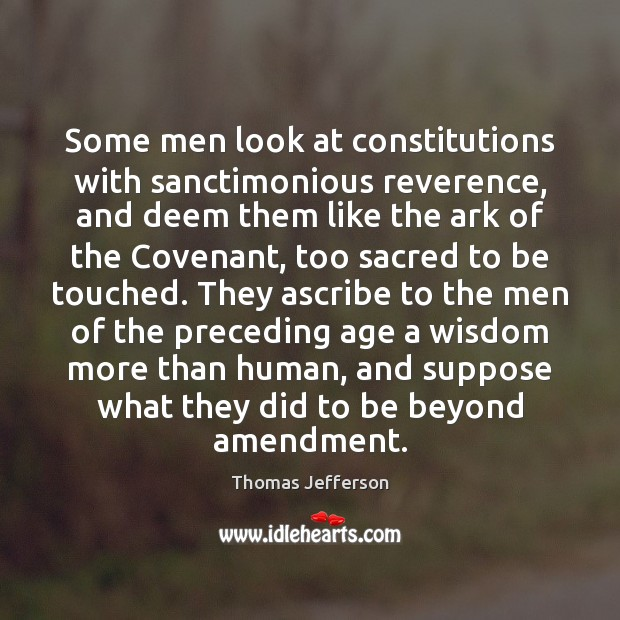 Some men look at constitutions with sanctimonious reverence, and deem them like Thomas Jefferson Picture Quote