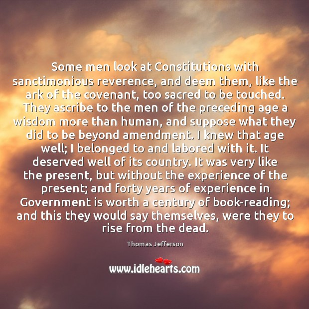 Some men look at Constitutions with sanctimonious reverence, and deem them, like Image