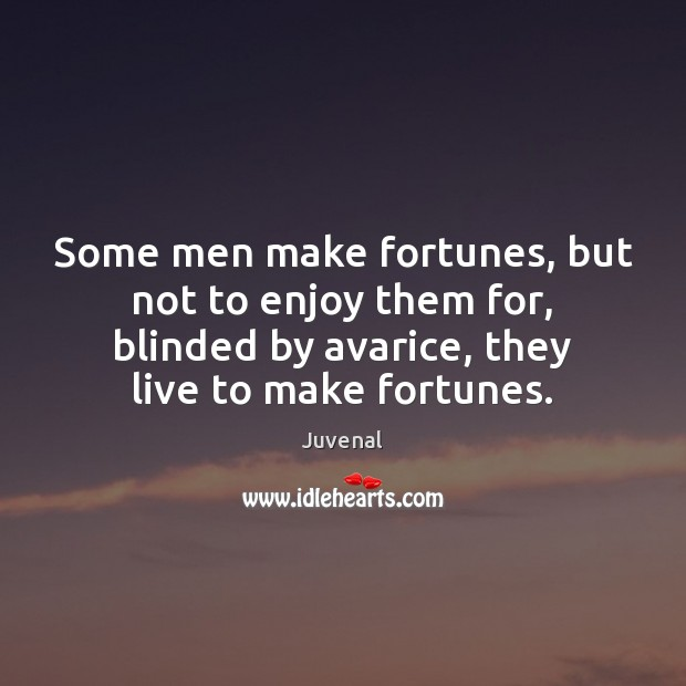 Image, Some men make fortunes, but not to enjoy them for, blinded by