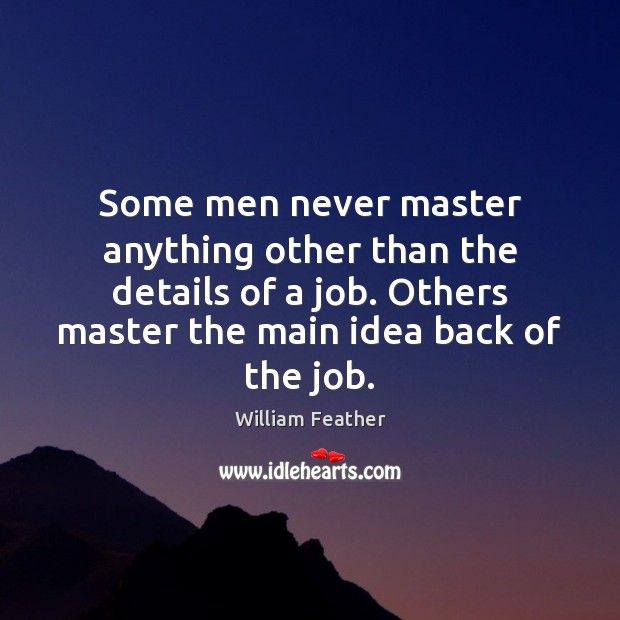 Some men never master anything other than the details of a job. William Feather Picture Quote