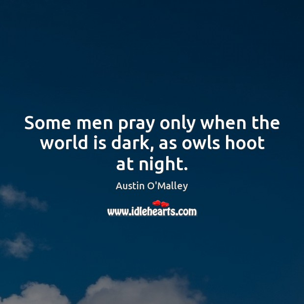 Some men pray only when the world is dark, as owls hoot at night. Austin O'Malley Picture Quote