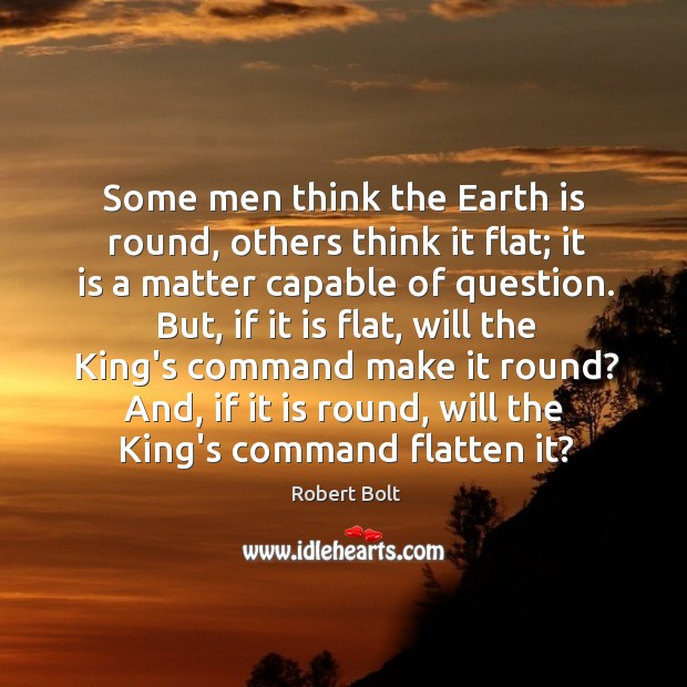 Image, Some men think the Earth is round, others think it flat; it