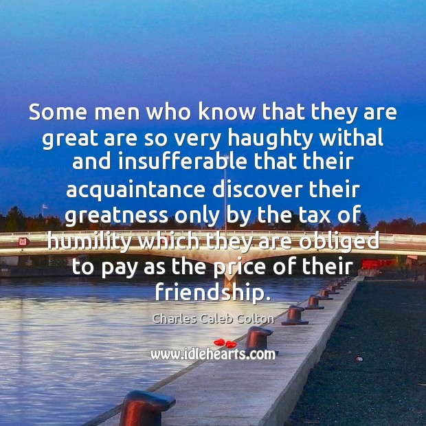 Some men who know that they are great are so very haughty Charles Caleb Colton Picture Quote