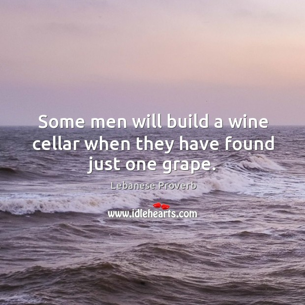 Some men will build a wine cellar when they have found just one grape. Lebanese Proverbs Image