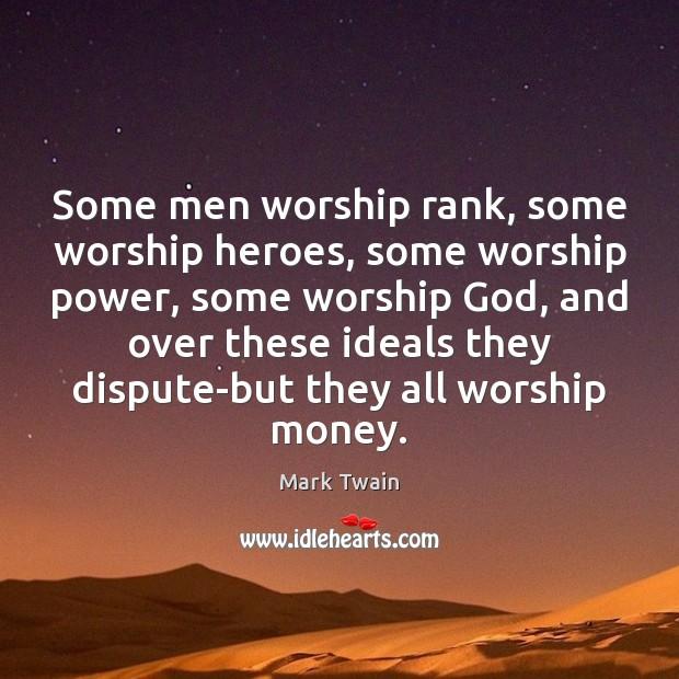 Image, Some men worship rank, some worship heroes, some worship power, some worship