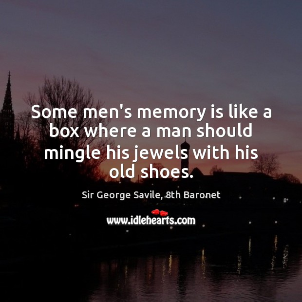 Some men's memory is like a box where a man should mingle his jewels with his old shoes. Image