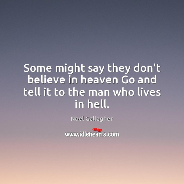 Some might say they don't believe in heaven Go and tell it to the man who lives in hell. Noel Gallagher Picture Quote