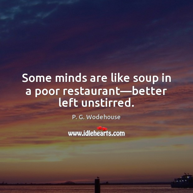 Some minds are like soup in a poor restaurant—better left unstirred. P. G. Wodehouse Picture Quote