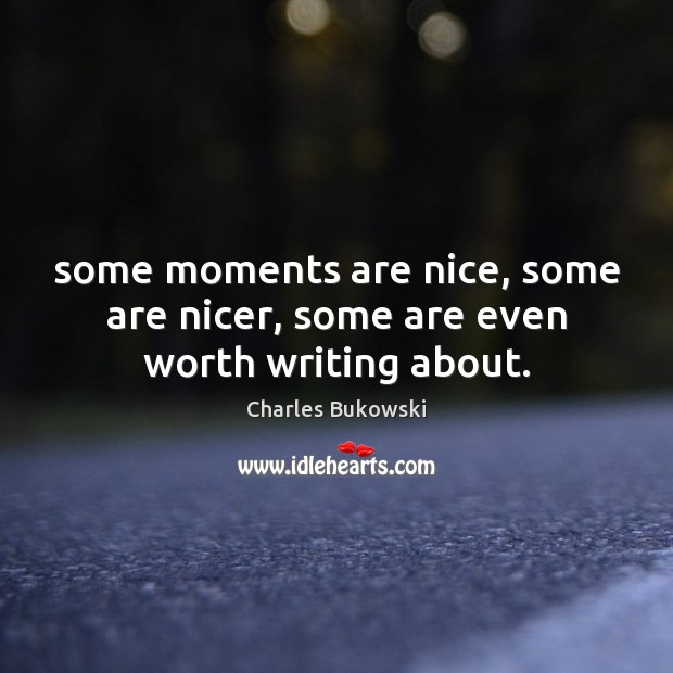 Some moments are nice, some are nicer, some are even worth writing about. Image