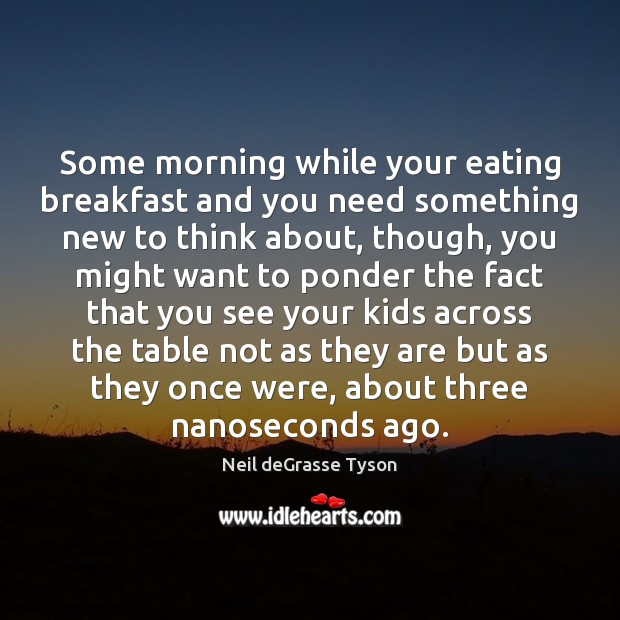 Some morning while your eating breakfast and you need something new to Neil deGrasse Tyson Picture Quote