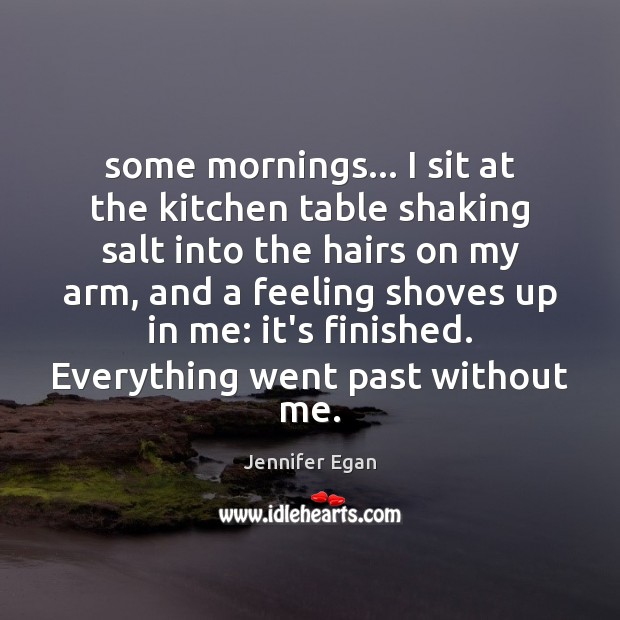 Some mornings… I sit at the kitchen table shaking salt into the Jennifer Egan Picture Quote