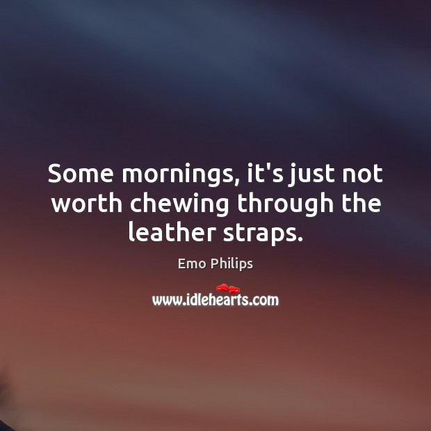 Some mornings, it's just not worth chewing through the leather straps. Emo Philips Picture Quote
