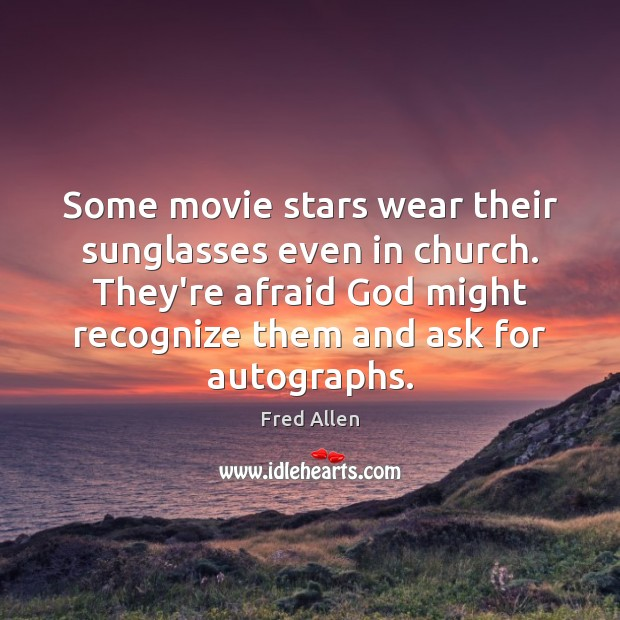 Some movie stars wear their sunglasses even in church. They're afraid God Fred Allen Picture Quote