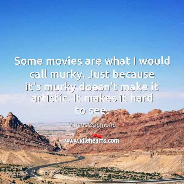 Some movies are what I would call murky. Just because it's murky Vilmos Zsigmond Picture Quote