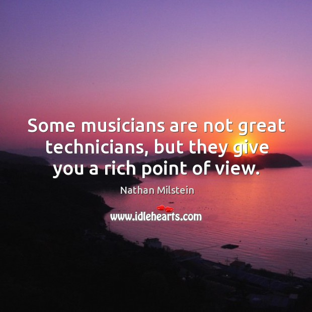 Some musicians are not great technicians, but they give you a rich point of view. Image